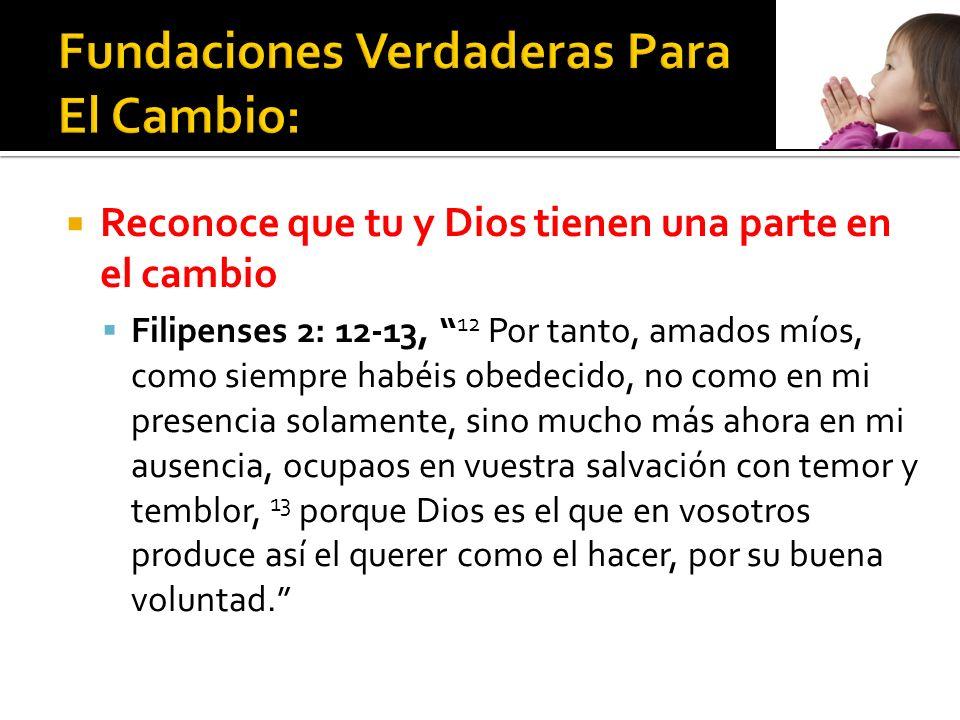 Reconoce que tu y Dios tienen una parte en el cambio Filipenses 2: 12-13, 12 Por tanto, amados míos, como siempre habéis obedecido, no como en mi pres