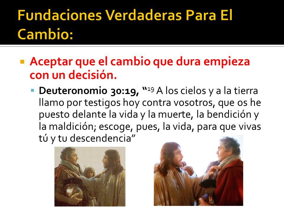 Aceptar que el cambio que dura empieza con un decisión. Deuteronomio 30:19, 19 A los cielos y a la tierra llamo por testigos hoy contra vosotros, que