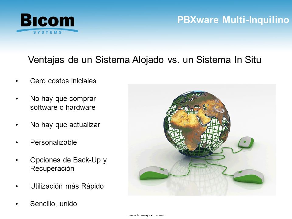 PBXware Multi-Inquilino www.bicomsystems.com Ventajas de un Sistema Alojado vs. un Sistema In Situ Cero costos iniciales No hay que comprar software o