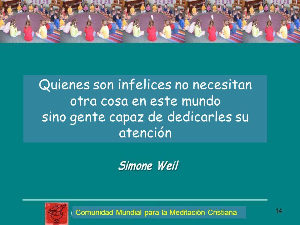 Quienes son infelices no necesitan otra cosa en este mundo sino gente capaz de dedicarles su atención Comunidad Mundial para la Meditación Cristiana