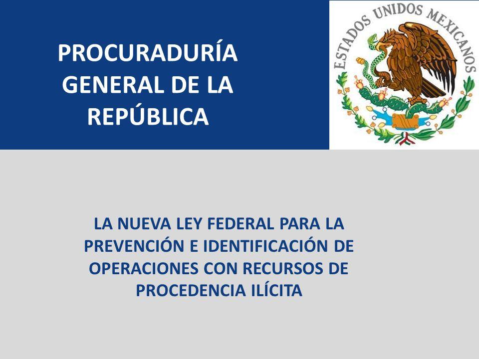 LA NUEVA LEY FEDERAL PARA LA PREVENCIÓN E IDENTIFICACIÓN DE OPERACIONES CON RECURSOS DE PROCEDENCIA ILÍCITA PROCURADURÍA GENERAL DE LA REPÚBLICA