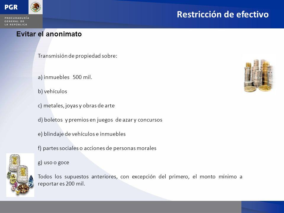 Evitar el anonimato Restricción de efectivo Transmisión de propiedad sobre: a) inmuebles 500 mil. b) vehículos c) metales, joyas y obras de arte d) bo