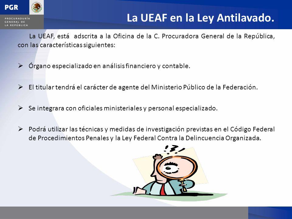 La UEAF en la Ley Antilavado. La UEAF, está adscrita a la Oficina de la C. Procuradora General de la República, con las características siguientes: Ór