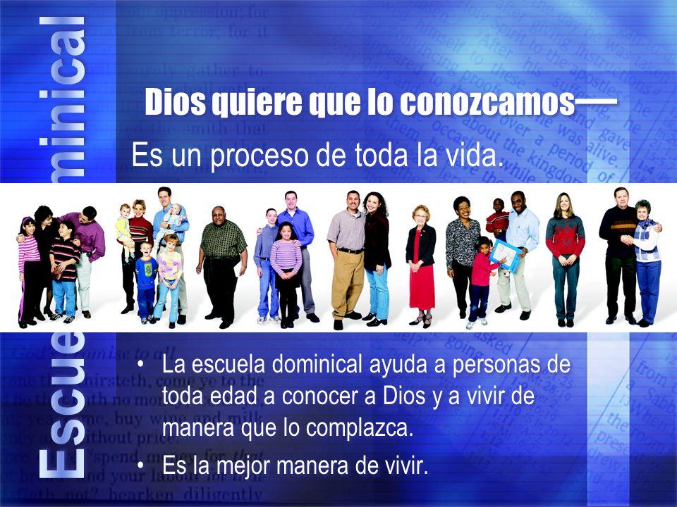 Dios quiere que lo conozcamos La escuela dominical ayuda a personas de toda edad a conocer a Dios y a vivir de manera que lo complazca. Es la mejor ma