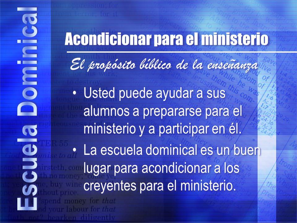 El propósito bíblico de la enseñanza Acondicionar para el ministerio Usted puede ayudar a sus alumnos a prepararse para el ministerio y a participar e