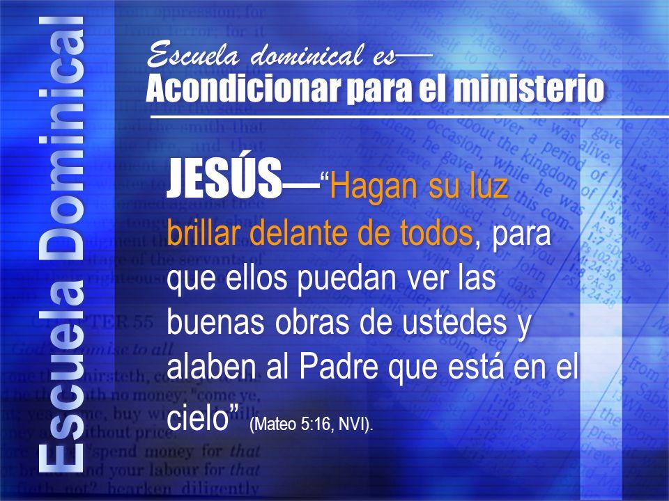Acondicionar para el ministerio Escuela dominical es JESÚSHagan su luz brillar delante de todos, para que ellos puedan ver las buenas obras de ustedes