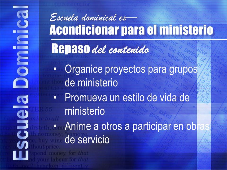 Repaso del contenido Acondicionar para el ministerio Escuela dominical es Organice proyectos para grupos de ministerio Promueva un estilo de vida de m