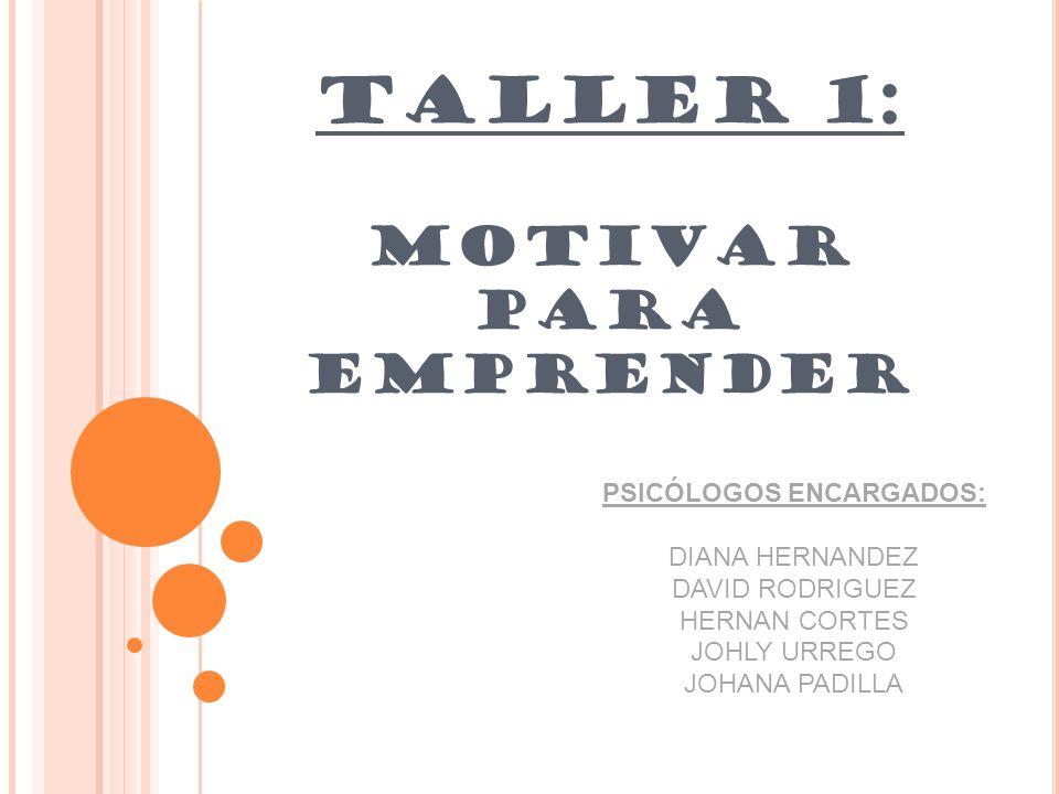 TALLER 1: MOTIVAR PARA EMPRENDER PSICÓLOGOS ENCARGADOS: DIANA HERNANDEZ DAVID RODRIGUEZ HERNAN CORTES JOHLY URREGO JOHANA PADILLA