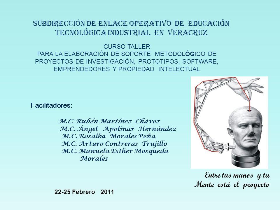 SUBDIRECCIÓN DE ENLACE operativo DE EDUCACIÓN TECNOLÓGICA industrial EN VERACRUZ CURSO TALLER PARA LA ELABORACIÓN DE SOPORTE METODOLÓGICO DE PROYECTOS DE INVESTIGACIÓN, PROTOTIPOS, SOFTWARE, EMPRENDEDORES Y PROPIEDAD INTELECTUAL Facilitadores: M.C.