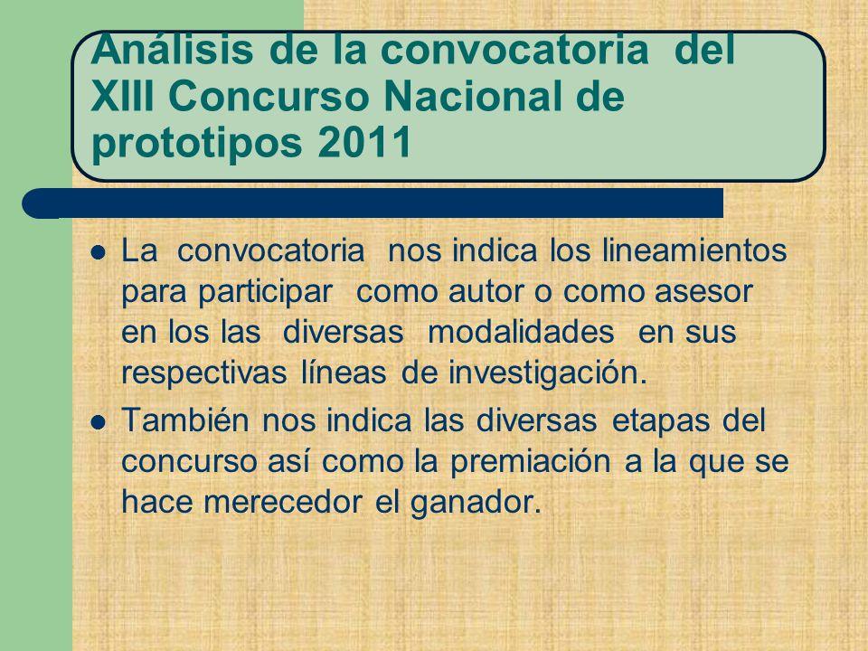 Análisis de la convocatoria del XIII Concurso Nacional de prototipos 2011 La convocatoria nos indica los lineamientos para participar como autor o como asesor en los las diversas modalidades en sus respectivas líneas de investigación.
