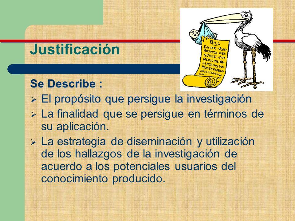 Justificación Se Describe : El propósito que persigue la investigación El propósito que persigue la investigación La finalidad que se persigue en términos de su aplicación.