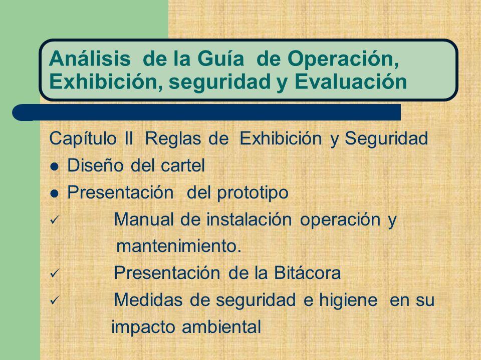 Análisis de la Guía de Operación, Exhibición, seguridad y Evaluación Capítulo II Reglas de Exhibición y Seguridad Diseño del cartel Presentación del prototipo Manual de instalación operación y mantenimiento.