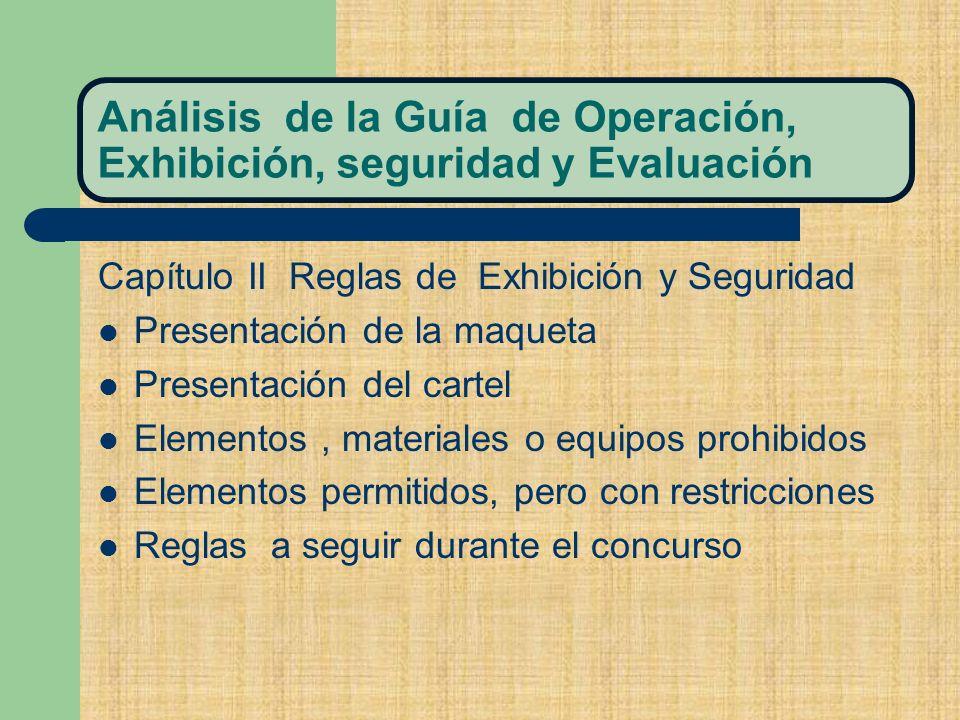 Análisis de la Guía de Operación, Exhibición, seguridad y Evaluación Capítulo II Reglas de Exhibición y Seguridad Presentación de la maqueta Presentación del cartel Elementos, materiales o equipos prohibidos Elementos permitidos, pero con restricciones Reglas a seguir durante el concurso