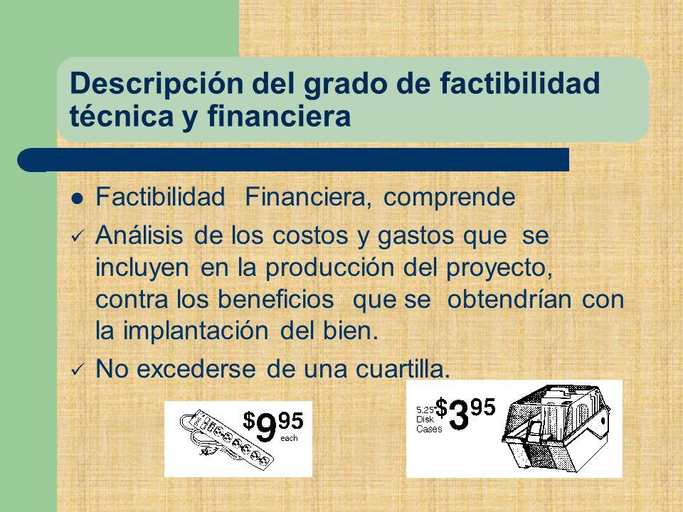 Descripción del grado de factibilidad técnica y financiera Factibilidad Financiera, comprende Análisis de los costos y gastos que se incluyen en la producción del proyecto, contra los beneficios que se obtendrían con la implantación del bien.