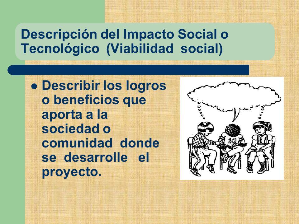 Descripción del Impacto Social o Tecnológico (Viabilidad social) Describir los logros o beneficios que aporta a la sociedad o comunidad donde se desarrolle el proyecto.