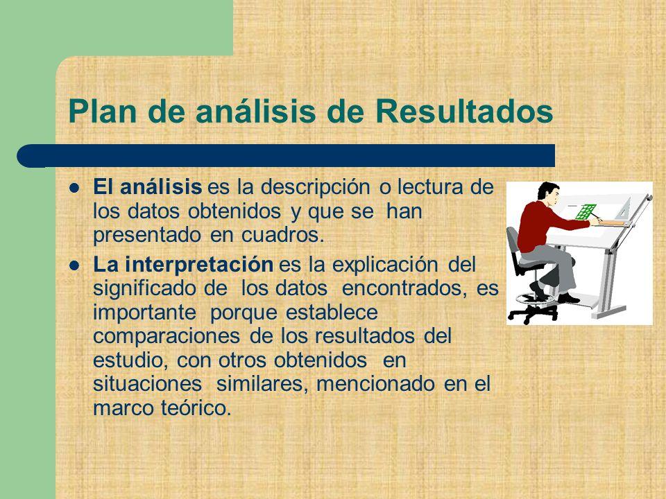 Plan de análisis de Resultados El análisis es la descripción o lectura de los datos obtenidos y que se han presentado en cuadros.