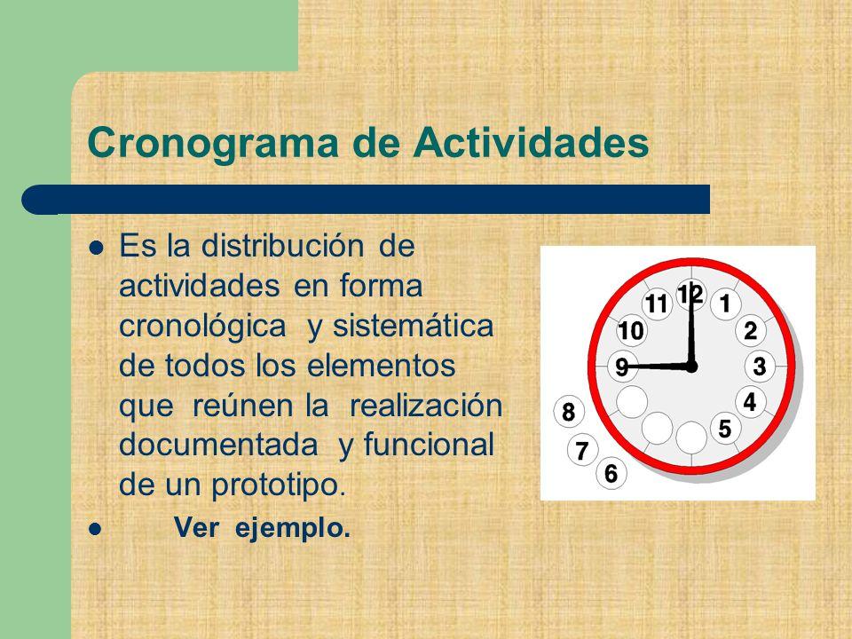 Cronograma de Actividades Es la distribución de actividades en forma cronológica y sistemática de todos los elementos que reúnen la realización documentada y funcional de un prototipo.