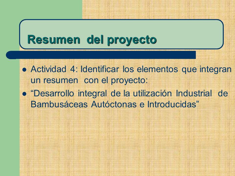 Resumen del proyecto Resumen del proyecto Actividad 4: Identificar los elementos que integran un resumen con el proyecto: Desarrollo integral de la utilización Industrial de Bambusáceas Autóctonas e Introducidas