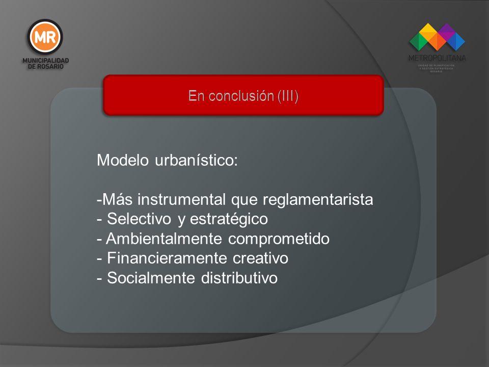 Modelo urbanístico: -Más instrumental que reglamentarista - Selectivo y estratégico - Ambientalmente comprometido - Financieramente creativo - Socialm