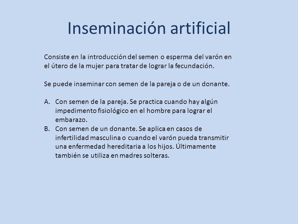 Inseminación artificial Consiste en la introducción del semen o esperma del varón en el útero de la mujer para tratar de lograr la fecundación. Se pue