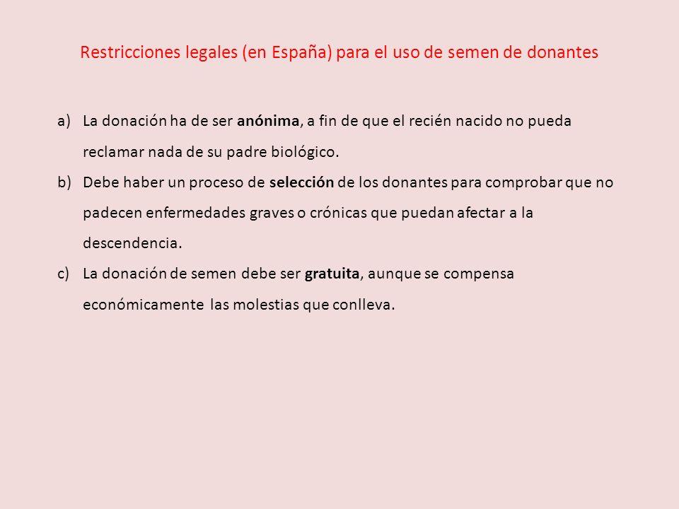 Restricciones legales (en España) para el uso de semen de donantes a)La donación ha de ser anónima, a fin de que el recién nacido no pueda reclamar na