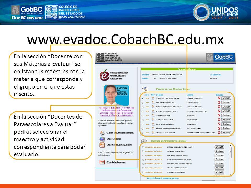 www.evadoc.CobachBC.edu.mx En la sección Docente con sus Materias a Evaluar se enlistan tus maestros con la materia que corresponde y el grupo en el q