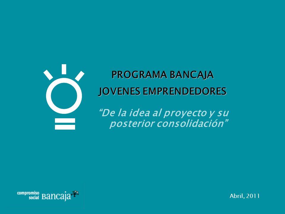 De la idea al proyecto y su posterior consolidación PROGRAMA BANCAJA JOVENES EMPRENDEDORES Abril, 2011