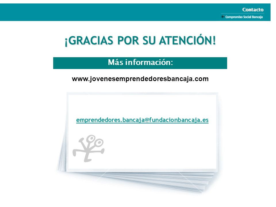 Más información: ¡GRACIAS POR SU ATENCIÓN! Contacto www.jovenesemprendedoresbancaja.com emprendedores.bancaja@fundacionbancaja.es