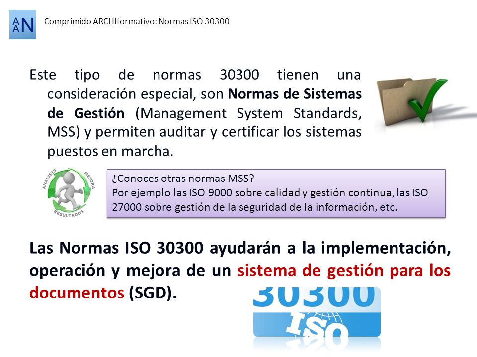 La serie de normas ISO 30300 está formada por los siguientes productos: Comprimido ARCHIformativo: Normas ISO 30300 Normas de sistema de gestión para los documentos Marco de gobernanza para los documentos Fundamentos y terminología ISO 30300 Management System for records Fundamental an vocabulary Requisitos ISO 30301 Management System for records Requeriments ISO 30303 Management System for records Requeriments for bodies providing audit and certification Directrices Soporte a los elementos de la estructura de alto nivel ISO 30302 Management systems for records Guidelines for implementation ISO 30304 Management systems for records Assessment guide PUBLICADA EN ELABORACIÖN