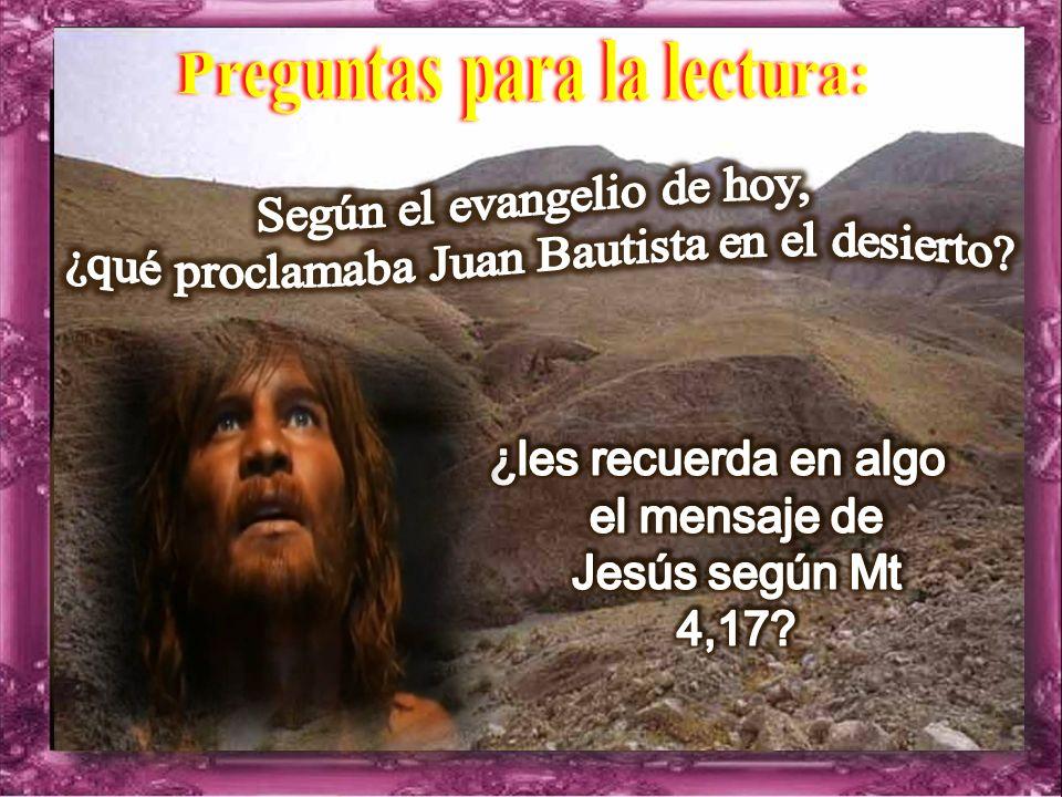 Mateo 3: 1-12 Por aquel tiempo, Juan Bautista se presentó en el desierto de Judea, predicando: Conviértanse, porque está cerca el reino de los cielos.