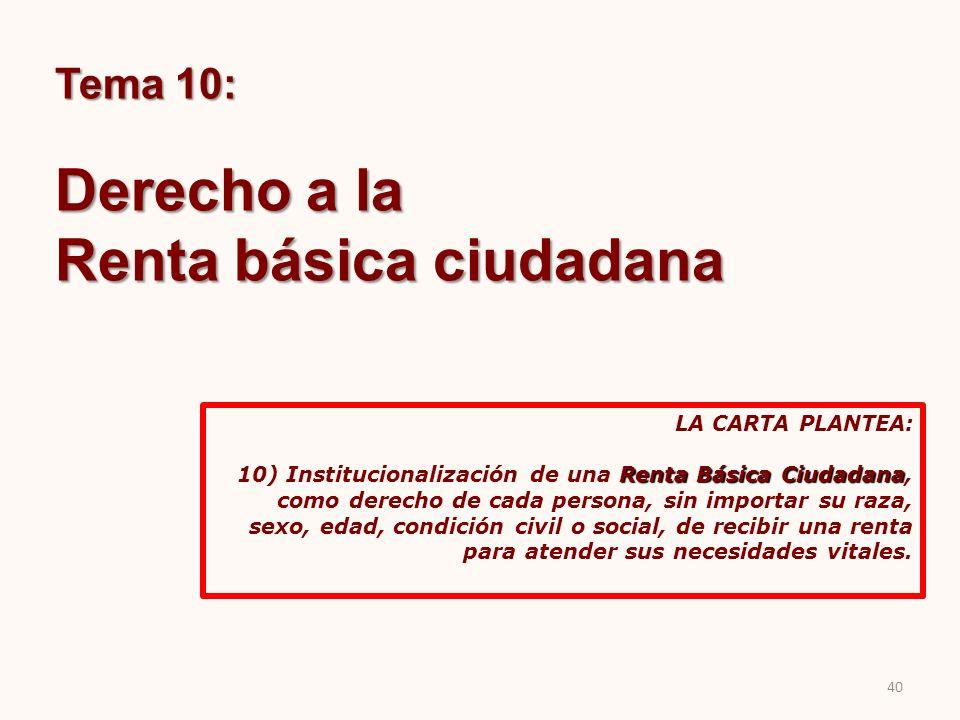 Tema 10: Derecho a la Renta básica ciudadana LA CARTA PLANTEA: Renta Básica Ciudadana 10) Institucionalización de una Renta Básica Ciudadana, como der