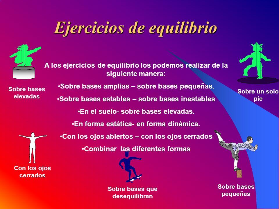 Ejercicios de equilibrio A los ejercicios de equilibrio los podemos realizar de la siguiente manera: Sobre bases amplias – sobre bases pequeñas. Sobre