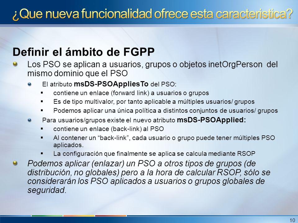 Definir el ámbito de FGPP Los PSO se aplican a usuarios, grupos o objetos inetOrgPerson del mismo dominio que el PSO El atributo msDS-PSOAppliesTo del
