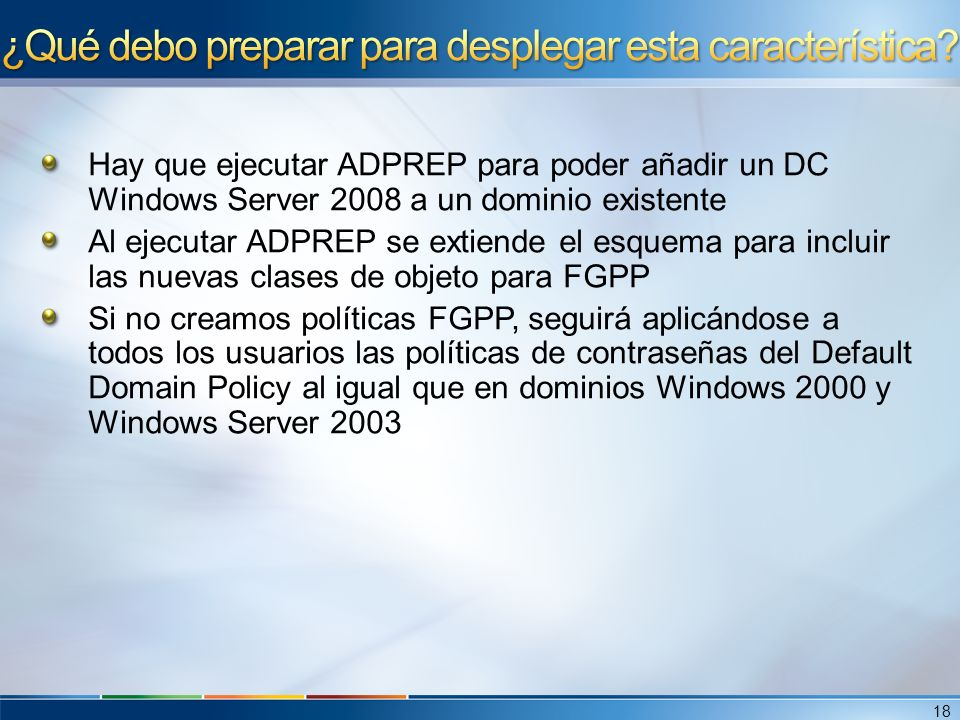 Hay que ejecutar ADPREP para poder añadir un DC Windows Server 2008 a un dominio existente Al ejecutar ADPREP se extiende el esquema para incluir las