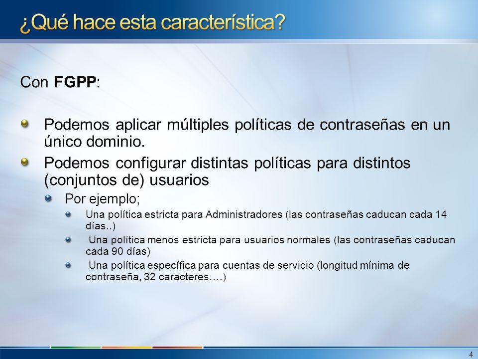 Con FGPP: Podemos aplicar múltiples políticas de contraseñas en un único dominio. Podemos configurar distintas políticas para distintos (conjuntos de)