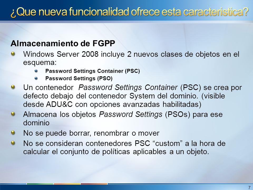 PSO Se crean y se modifican con ADISEDIT o con LDIFDE Un objeto PSO contiene atributos para todas las opciones disponibles para políticas de contraseñas en el Default Domain Policy (salvo las de Kerberos): Enforce password history ( msDS-PasswordHistoryLength ) Maximum password age ( msDS-MaximumPasswordAge ) Minimum password age ( msDS-MinimumPasswordAge ) Minimum password length ( msDS-MinimumPasswordLength ) Passwords must meet complexity requirements ( msDS-Password- ComplexityEnabled ) Store passwords using reversible encryption ( msDS- PasswordReversibleEncryptionEnabled ) También contienen atributos para las siguientes opciones de políticas de bloqueo de cuentas: Account lockout duration ( msDS-LockoutDuration ) Account lockout threshold ( msDS-LockoutThreshold ) Reset account lockout counter after ( msDS-LockoutObservationWindow ) 8