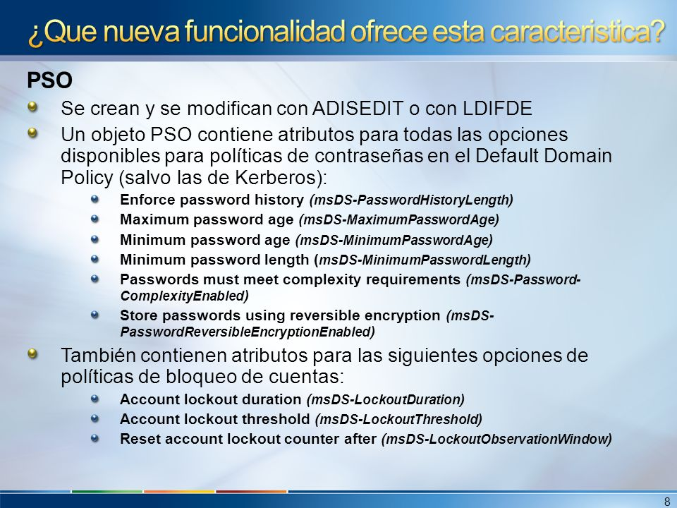Un objeto PSO también contiene los siguientes atributos nuevos: PSO link (msDS-PSOAppliesTo) Atributo multi-valor asociado a usuarios/grupos Precedence (msDS-PasswordSettingsPrecedence).