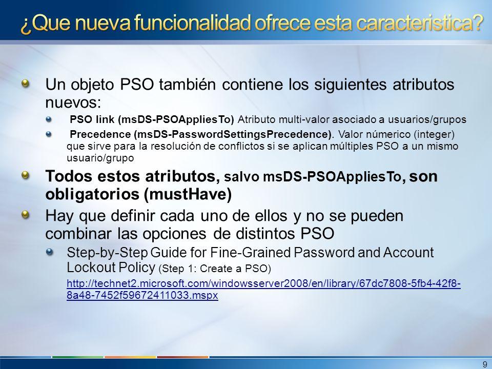 Un objeto PSO también contiene los siguientes atributos nuevos: PSO link (msDS-PSOAppliesTo) Atributo multi-valor asociado a usuarios/grupos Precedenc
