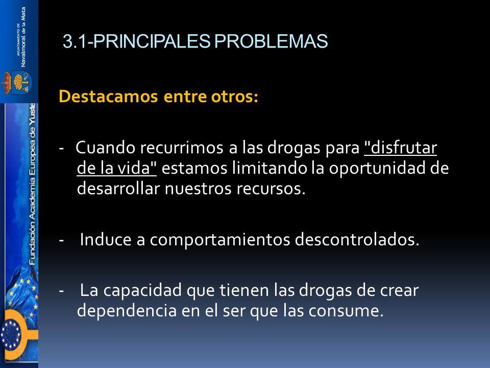 3.1-PRINCIPALES PROBLEMAS Destacamos entre otros: - Cuando recurrimos a las drogas para disfrutar de la vida estamos limitando la oportunidad de desarrollar nuestros recursos.