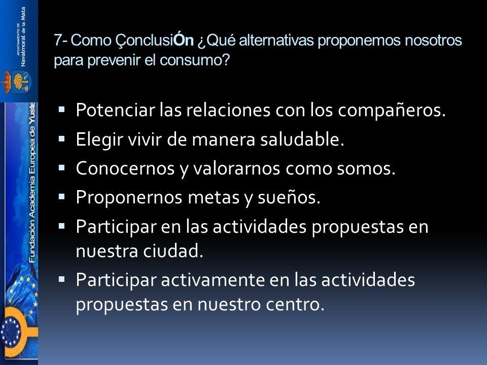 7- Como ÇonclusiÓn ¿Qué alternativas proponemos nosotros para prevenir el consumo? Potenciar las relaciones con los compañeros. Elegir vivir de manera