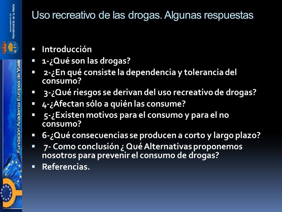 Uso recreativo de las drogas. Algunas respuestas Introducción 1-¿Qué son las drogas? 2-¿En qué consiste la dependencia y tolerancia del consumo? 3-¿Qu