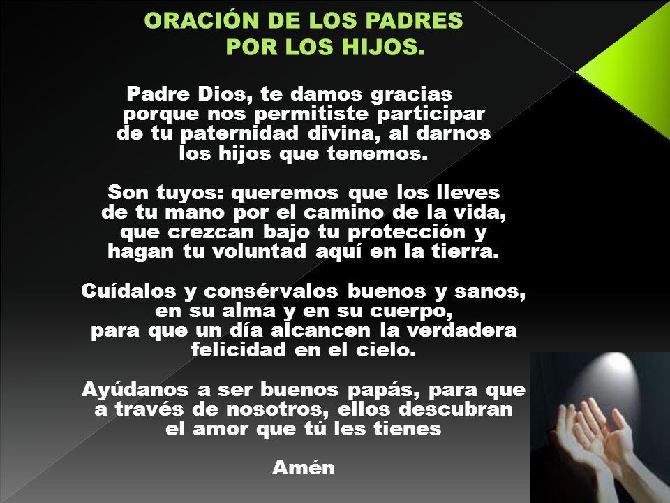 Padre Dios, te damos gracias porque nos permitiste participar de tu paternidad divina, al darnos los hijos que tenemos. Son tuyos: queremos que los ll