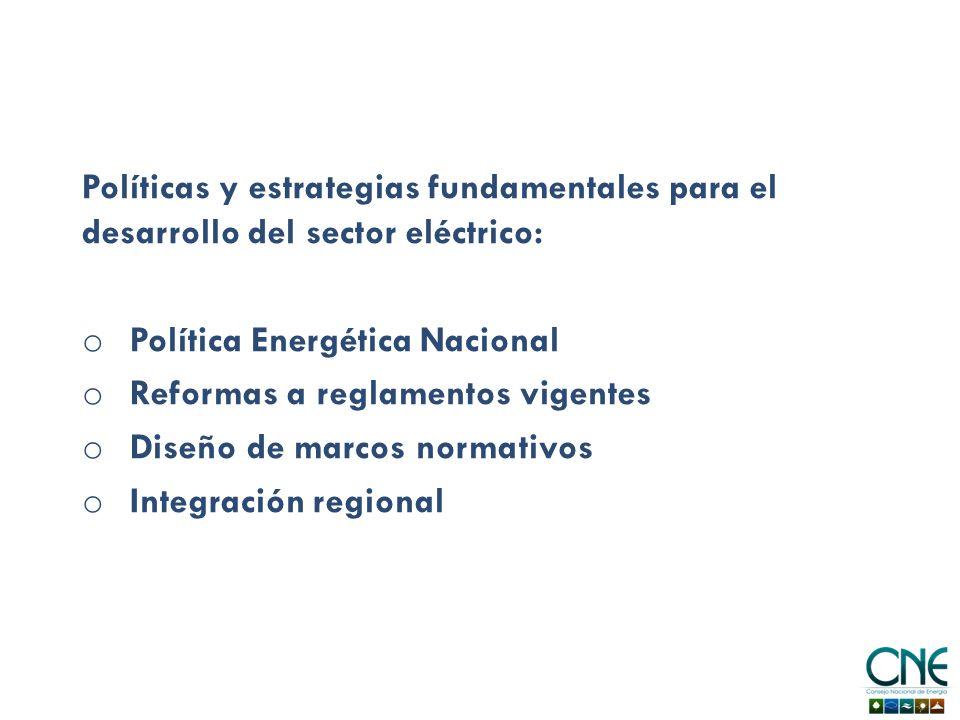 Políticas y estrategias fundamentales para el desarrollo del sector eléctrico: o Política Energética Nacional o Reformas a reglamentos vigentes o Diseño de marcos normativos o Integración regional