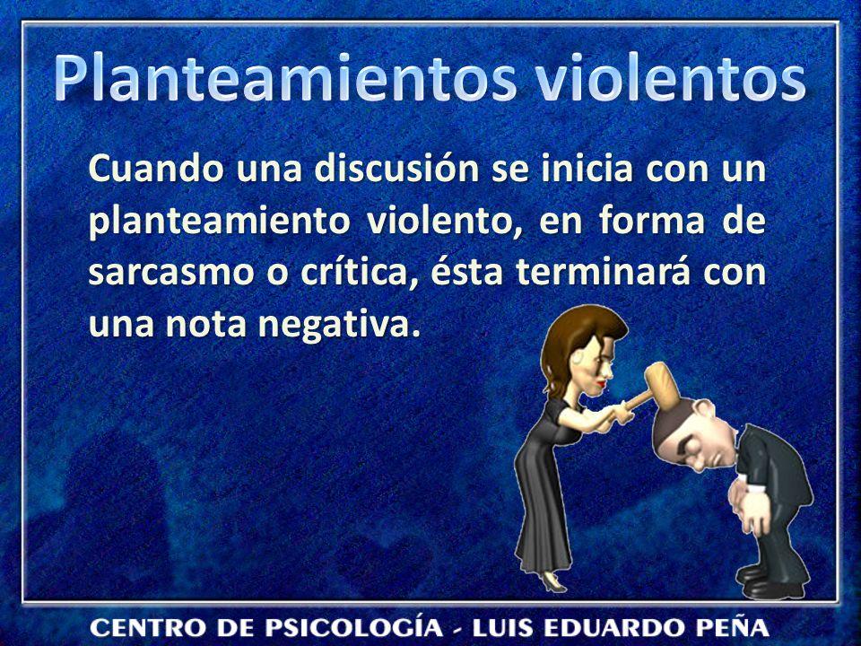 Cuando una discusión se inicia con un planteamiento violento, en forma de sarcasmo o crítica, ésta terminará con una nota negativa.