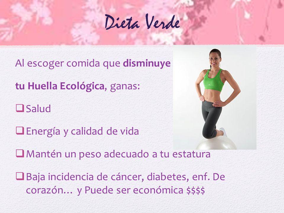 Dieta Verde Al escoger comida que disminuye tu Huella Ecológica, ganas: Salud Energía y calidad de vida Mantén un peso adecuado a tu estatura Baja inc