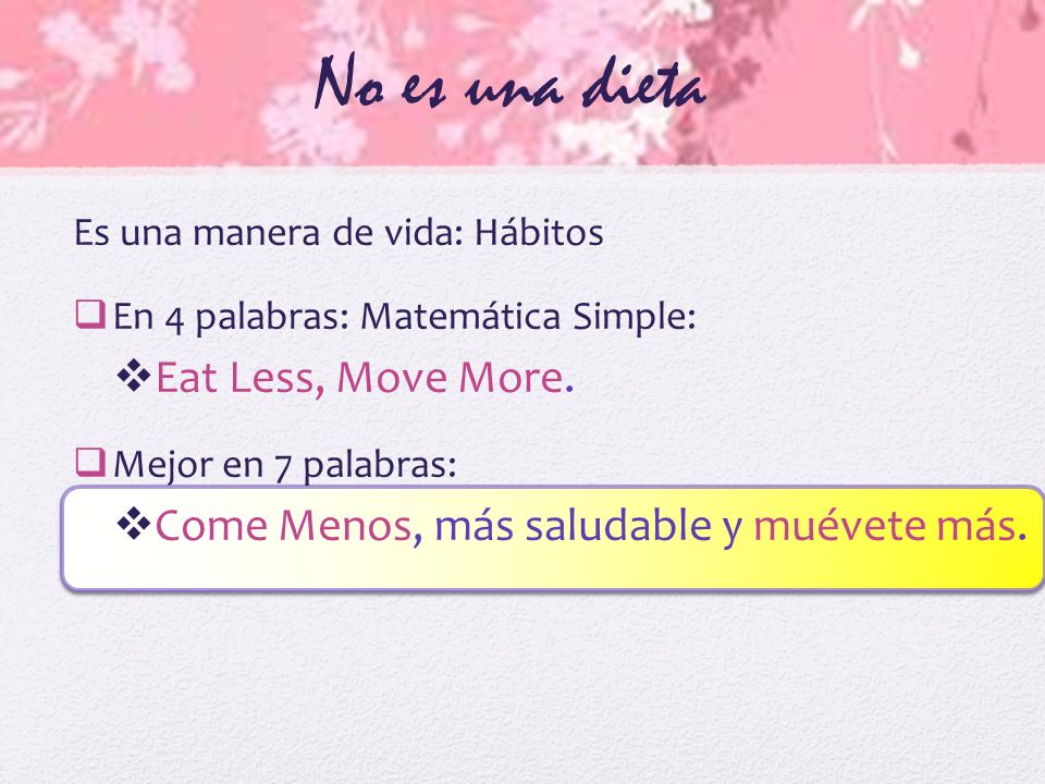 No es una dieta Es una manera de vida: Hábitos En 4 palabras: Matemática Simple: Eat Less, Move More. Mejor en 7 palabras: Come Menos, más saludable y