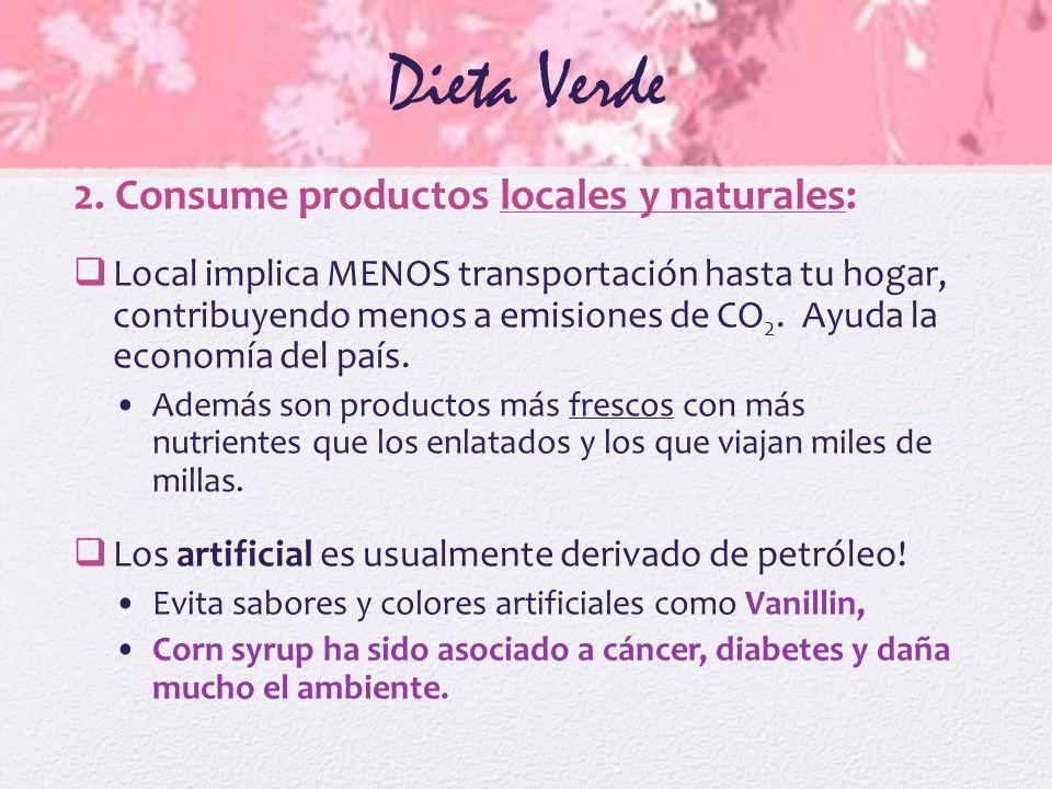 Dieta Verde 2. Consume productos locales y naturales: Local implica MENOS transportación hasta tu hogar, contribuyendo menos a emisiones de CO 2. Ayud