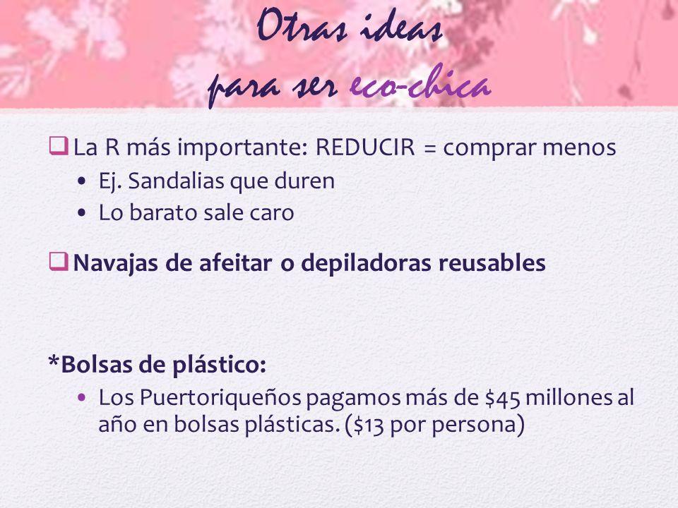Otras ideas para ser eco-chica La R más importante: REDUCIR = comprar menos Ej.