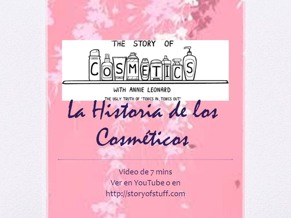 La Historia de los Cosméticos Video de 7 mins Ver en YouTube o en http://storyofstuff.com