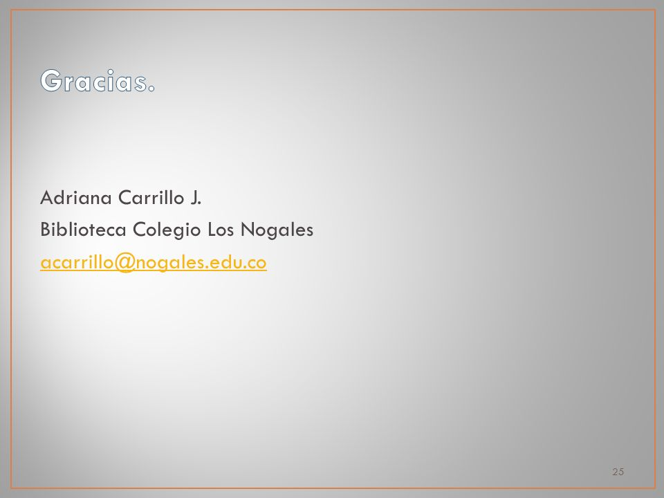 Adriana Carrillo J. Biblioteca Colegio Los Nogales acarrillo@nogales.edu.co 25